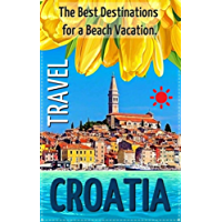 Croatia: The Best Destinations for a Beach Vacation in Balkans and Adriatic Coast. An Overview of the Best Places to Visit in Croatia.