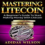 Mastering LiteCoin: A Beginner's Guide to Start Making Money with LiteCoin | Adidas Wilson