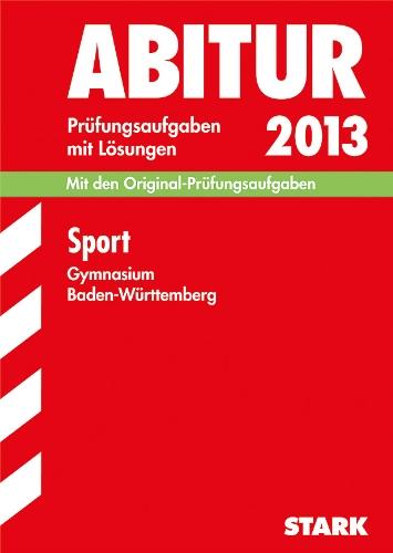 Abitur-Prüfungsaufgaben Gymnasium Baden-Württemberg mit Lösungen; Sport 2013; Mit den Original-Prüfungsaufgaben 2005-2012.