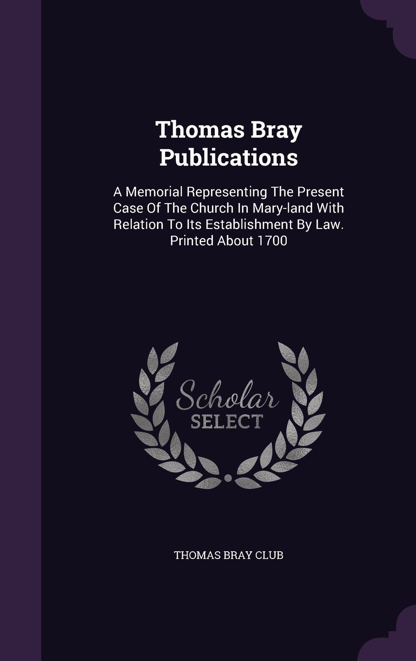Thomas Bray Publications: A Memorial Representing the Present Case of the Church in Mary-Land with Relation to Its Establishment by Law. Printed about 1700 PDF