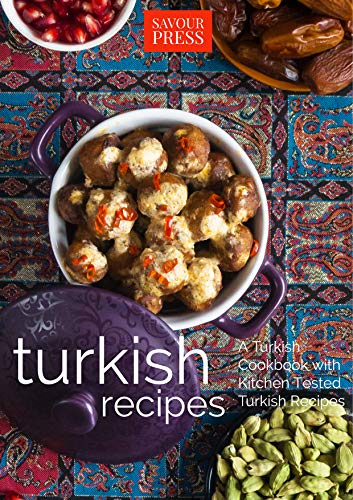 Turkish Recipes!: A Turkish Cookbook with Kitchen Tested Turkish Recipes by SAVOUR PRESS