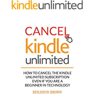 Cancel Kindle Unlimited: How to Cancel the Kindle Unlimited Subscription even if you are a Beginner in Technology