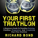 Your First Triathlon: A Beginners Guide to Triathlon Training, Triathlon Preparation and Completing Your First Triathlon  Audiobook by Richard Bond Narrated by Sam Scholl