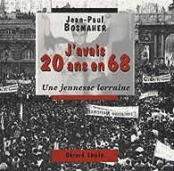 J'avais 20 ans en 68 : Une jeunesse lorraine par Jean-Paul Bosmaher