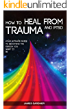 How To Heal From Trauma And PTSD: Your Ultimate Guide To Becoming The Person You Want To Be