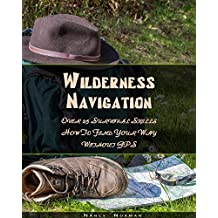 Wilderness Navigation: Over 25 Survival Skills How To Find Your Way Without GPS: (Survival Guide Book, Survival Skills, Survival Strategies) (Prepper's Guide, Survival Book)