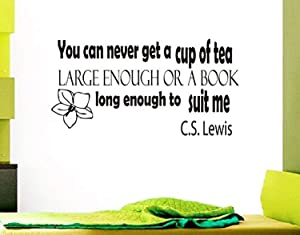 Wall Vinyl Decal Quote Sticker Home Decor Art Mural You can Never get a Cup of Tea Large Enough or a Book Long Enough to Suit me C.S. Lewis NG164