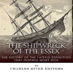 The Shipwreck of the Essex: The History of the Fateful Expedition That Inspired Moby Dick |  Charles River Editors