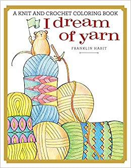I Dream Of Yarn A Knit And Crochet Coloring Book Franklin Habit 9781942021759 Amazon Books