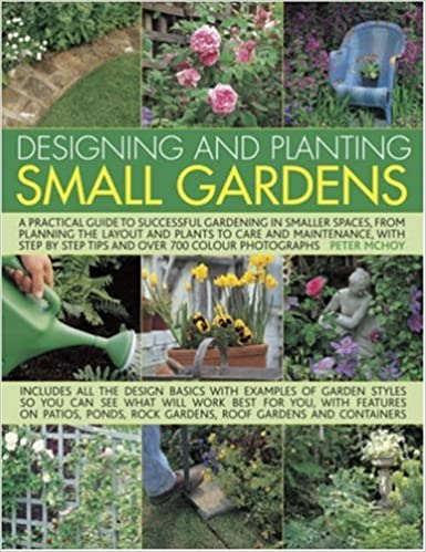 Designing and Planting Small Gardens: A Practical Guide to Successful Gardening in Smaller Spaces, from Planning the Layout and Plants to Care and ... ... by Step Tips and Over 700 Colour Photographs