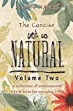 The Concise It's So Natural Volume TWO: Learn How To Live a Healthy Natural Life, Do It Yourself and Save Money