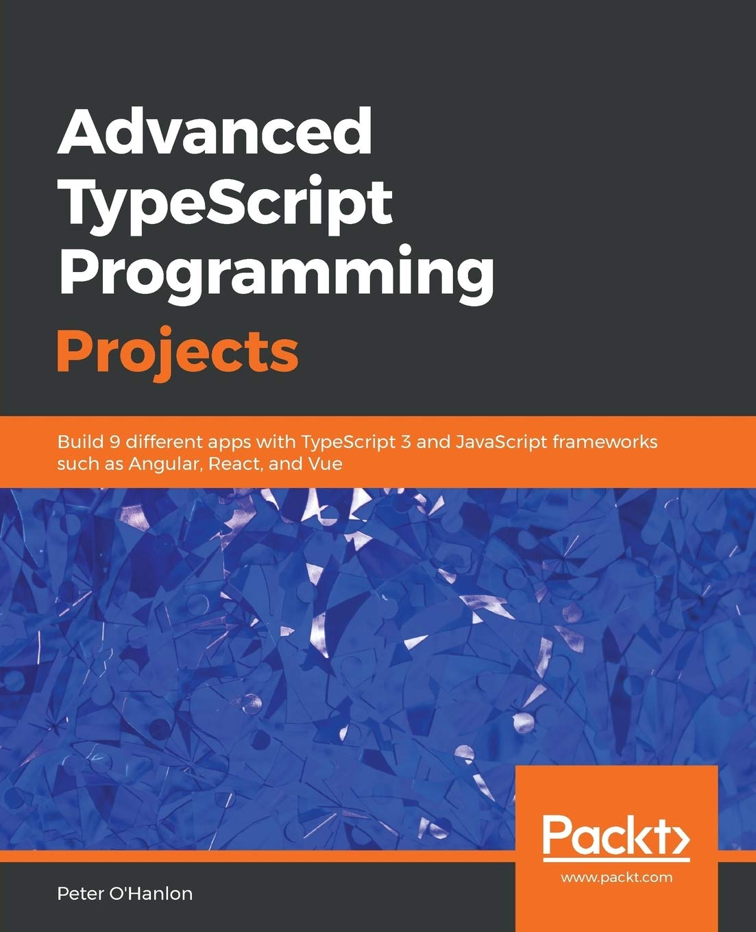 Advanced Typescript Programming Projects Build 9 Different Apps With Typescript 3 And Javascript Frameworks Such As Angular React And Vue O Hanlon Peter 9781789133042 Amazon Com Books