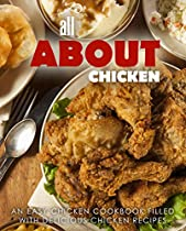 All About Chicken: An Easy Chicken Cookbook Filled With Delicious Chicken Recipes