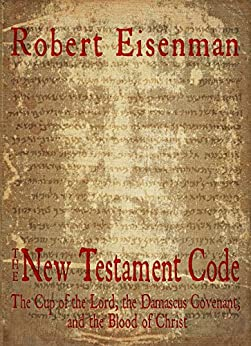 The New Testament Code: The Cup of the Lord, the Damascus Covenant, and the Blood of Christ by [Eisenman, Robert]