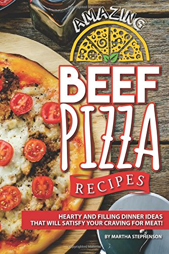 Amazing Beef Pizza Recipes: Hearty and Filling Dinner Ideas That Will Satisfy Your Craving for Meat! by Martha Stephenson