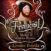Francis I: The Maker of Modern France Audiobook by Leonie Frieda Narrated by Carole Boyd