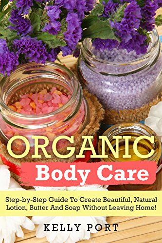 Organic Body Care Step-by-Step Guide To Create Beautiful, Natural Lotion, Butter And Soap Without Leaving Home! (Lotion making, Lotion bars, Lotion bar recipes, Lotion diy, Lotion making books) by [Port, Kelly]