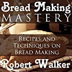 Bread Making Mastery: Recipes and Techniques on Bread Making | Robert Walker