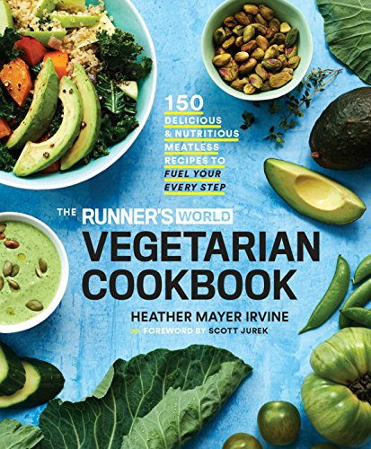 The Runner's World Vegetarian Cookbook: 150 Delicious and Nutritious Meatless Recipes to Fuel Your Every Step by Heather Mayer Irvine