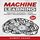 Machine Learning: Your Ultimate Guide on Machine Learning, Agile Project Management, and Hacking: A Three-Book Bundle Hörbuch von Robert Keane Gesprochen von: Mike Davis