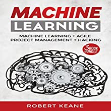 Machine Learning: Your Ultimate Guide on Machine Learning, Agile Project Management, and Hacking: A Three-Book Bundle Audiobook by Robert Keane Narrated by Mike Davis