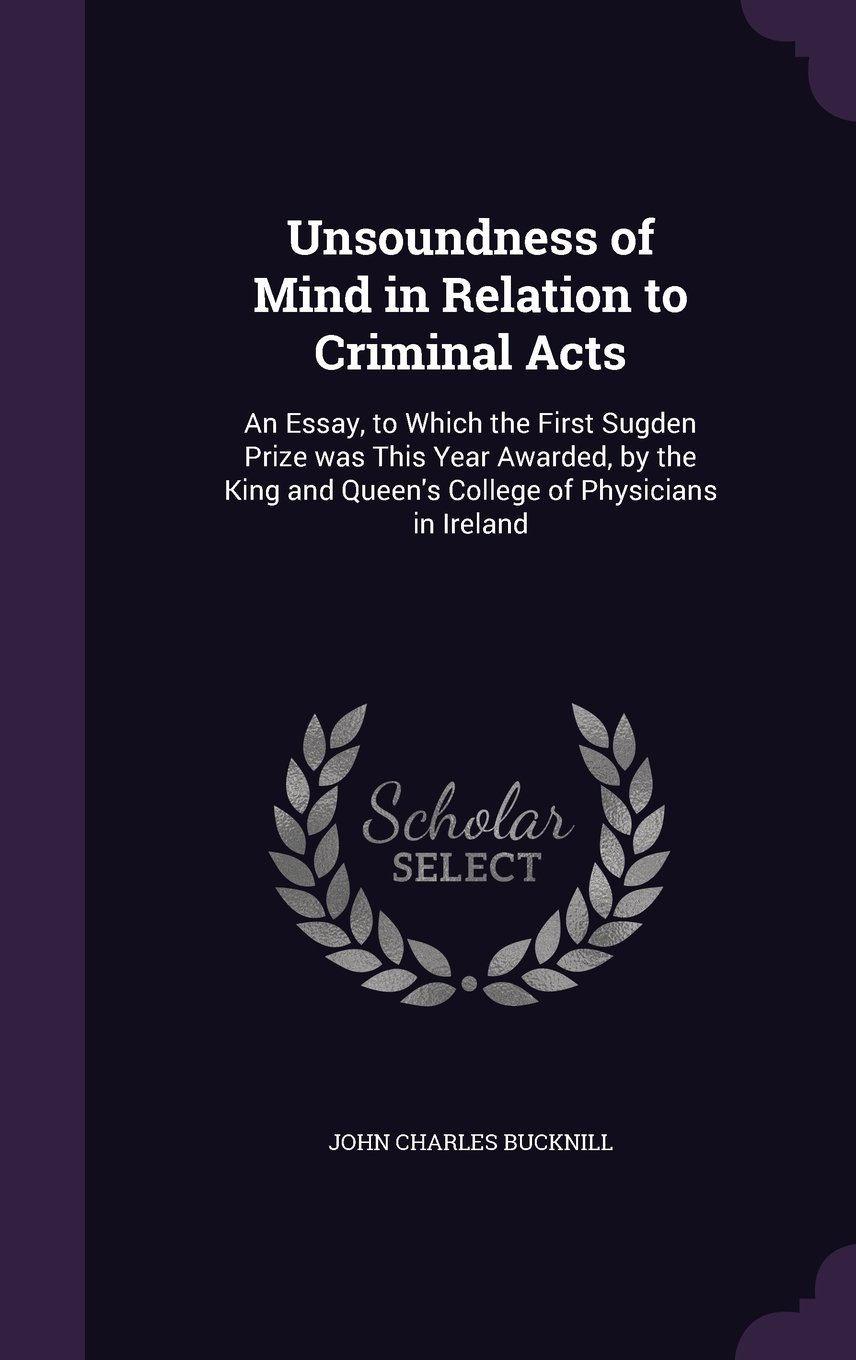 Download Unsoundness of Mind in Relation to Criminal Acts: An Essay, to Which the First Sugden Prize Was This Year Awarded, by the King and Queen's College of Physicians in Ireland PDF
