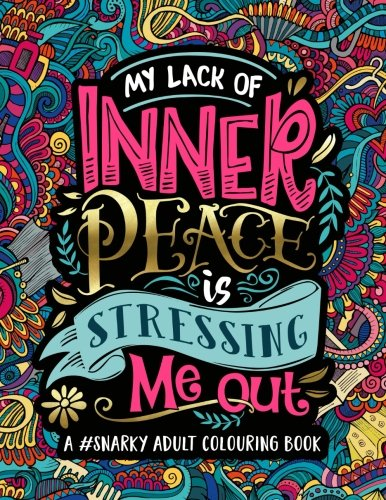 A Snarky Adult Colouring Book: My Lack of Inner Peace is Stressing Me Out: A Unique, Sassy & Funny Antistress Coloring Gift for Men, Women, Teenagers ... Relaxation & Mindful Meditation) (Volume 3)