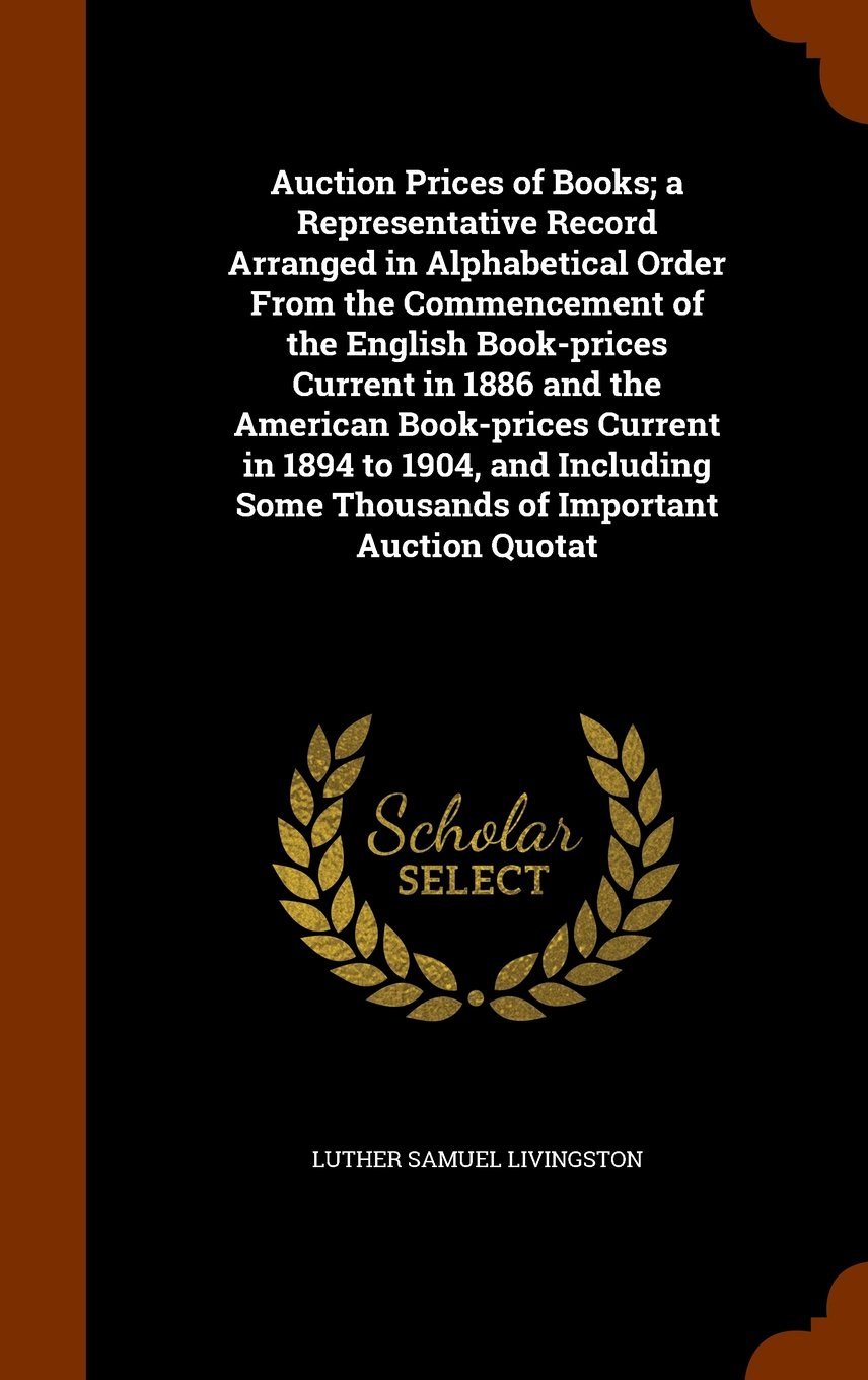 Auction Prices of Books; a Representative Record Arranged in Alphabetical Order From the Commencement of the English Book-prices Current in 1886 and ... Some Thousands of Important Auction Quotat ebook