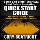 """Down and Dirty"" Ultimate Real Estate Investing Quick Start Guide: How to Quit Your Job to Start Flipping Houses in 90 Days or Less"