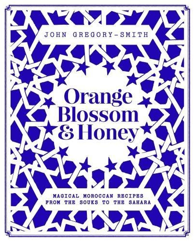 Orange Blossom & Honey: magical Moroccan recipes by John Gregory-Smith