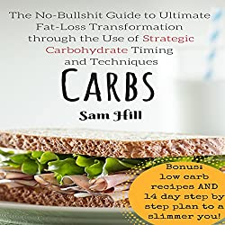 Carbs: The No-Bullshit Guide to Ultimate Fat-Loss Transformation Through the Use of Strategic Carbohydrate Timing and Techniques