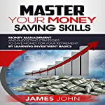 Master Your Money Saving Skills: Money Management and Budgeting Strategies to Save Money for Your Retirement by Learning Investment Basics | James John