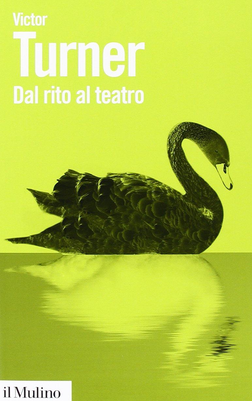 Dal rito al teatro Copertina flessibile – 9 gen 2014 Victor Turner S. De Matteis P. Capriolo Il Mulino