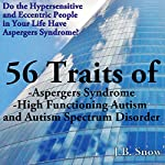 56 Traits of Aspergers Syndrome, High Functioning Autism, and Autism Spectrum Disorders: Do the Hypersensitive and Eccentric People in Your Life Have Aspergers Syndrome? | J. B. Snow