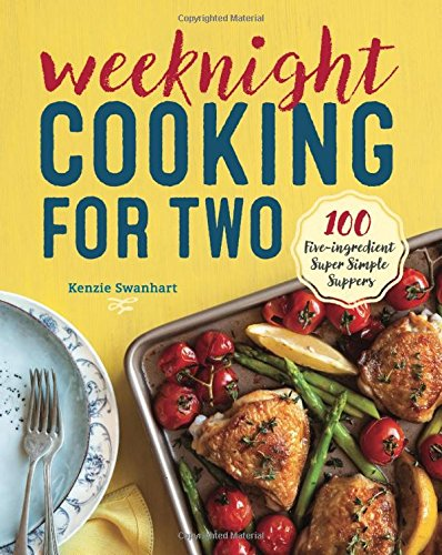 Weeknight Cooking for Two: 100 Five-ingredient Super Simple Suppers by Kenzie Swanhart