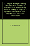 An English-Welsh pronouncing dictionary, with preliminary observations on the elementary sounds of the English language, a copious vocabulary of the roots ... English words, and a list of scripture pro