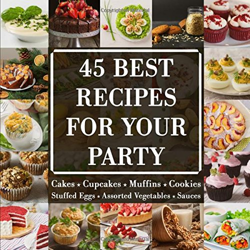 45 BEST RECIPES FOR YOUR PARTY: Cakes, Cupcakes, Muffins, Cookies, Stuffed eggs, Assorted vegetables, Sauses | EASY and DELICIOUS by Crazy Chef