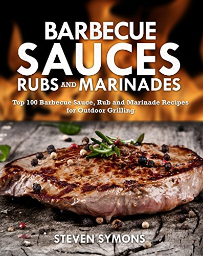 Barbecue Sauces Rubs and Marinades: Top 100 Barbecue Sauce, Rub and Marinade Recipes for Outdoor Grilling by Steven  Symons