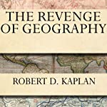 The Revenge of Geography: What the Map Tells Us About Coming Conflicts and the Battle Against Fate | Robert D. Kaplan