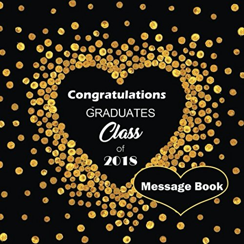 Congratulations Graduates Class of 2018 Message Book: Congratulatory Guestbook Log With Gift Sections A Memory Keepsake Scrapbook For Family Friends ... Wishes For Grads (Graduation Collections)