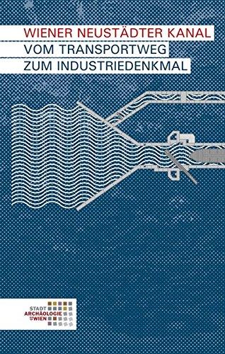 Wiener Neustädter Kanal: Vom Transportweg zum Industriedenkmal (Wien archäologisch)
