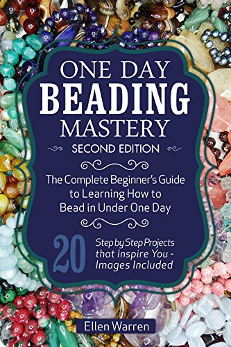 BEADING: ONE DAY BEADING MASTERY - 2ND EDITION: The Complete Beginner's Guide to Learn How to Bead in Under One Day -10 Step by Step Bead Projects That Inspire You -