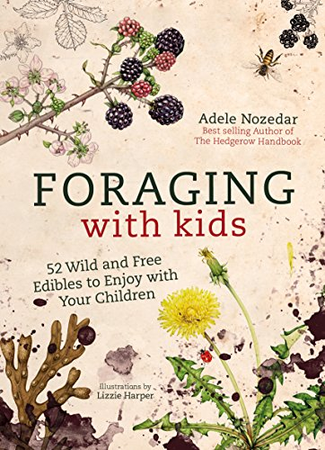 Foraging with Kids: 52 Wild and Free Edibles to Enjoy With Your Children by Adele Nozedar