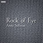 Rock of Eye: A BBC Radio 4 dramatisation | Anita Sullilvan