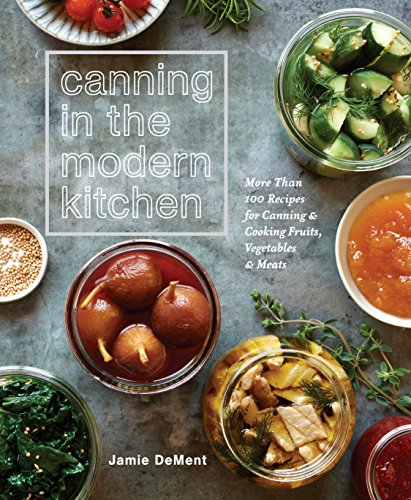 Canning in the Modern Kitchen: More than 100 Recipes for Canning and Cooking Fruits, Vegetables, and Meats by Jamie DeMent