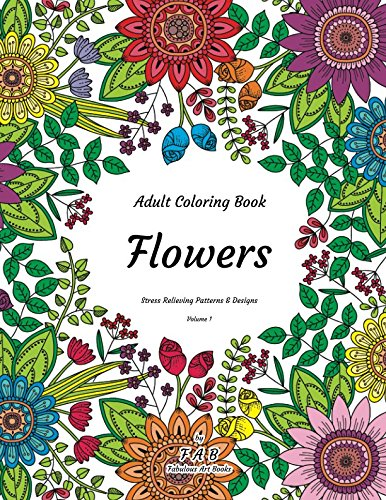 Read Online Adult Coloring Book - Flowers - Stress Relieving Patterns & Designs - Volume 1: More than 50 unique, fabulous, delicately designed & inspiringly intricate stress relieving patterns & designs! PDF