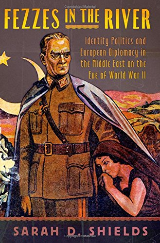 Fezzes in the River: Identity Politics and European Diplomacy in the Middle East on the Eve of World War II