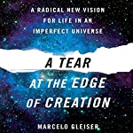 A Tear at the Edge of Creation: A Radical New Vision for Life in an Imperfect Universe | Marcelo Gleiser