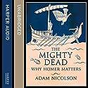 The Mighty Dead: Why Homer Matters Hörbuch von Adam Nicolson Gesprochen von: Dugald Bruce Lockhart