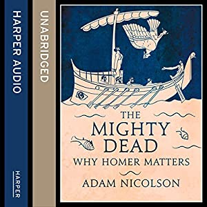 The Mighty Dead: Why Homer Matters Audiobook